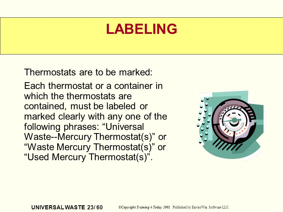 UNIVERSAL WASTE 23/ 60 ©Copyright Training 4 Today 2001 Published by EnviroWin Software LLC LABELING Thermostats are to be marked: Each thermostat or