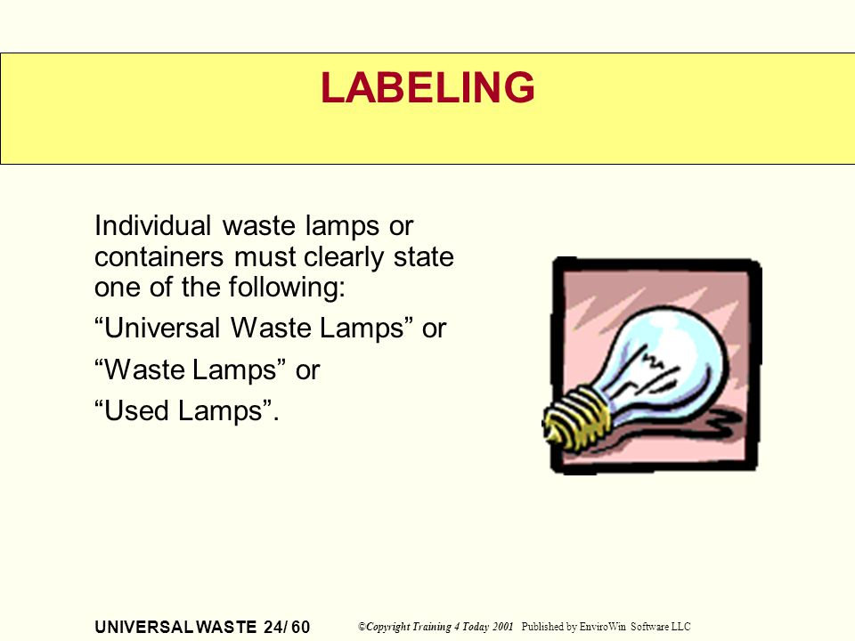 UNIVERSAL WASTE 24/ 60 ©Copyright Training 4 Today 2001 Published by EnviroWin Software LLC LABELING Individual waste lamps or containers must clearly