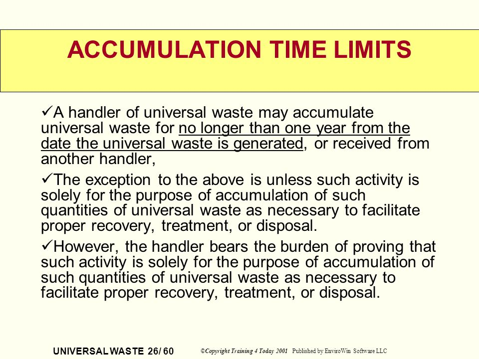 UNIVERSAL WASTE 26/ 60 ©Copyright Training 4 Today 2001 Published by EnviroWin Software LLC ACCUMULATION TIME LIMITS A handler of universal waste may