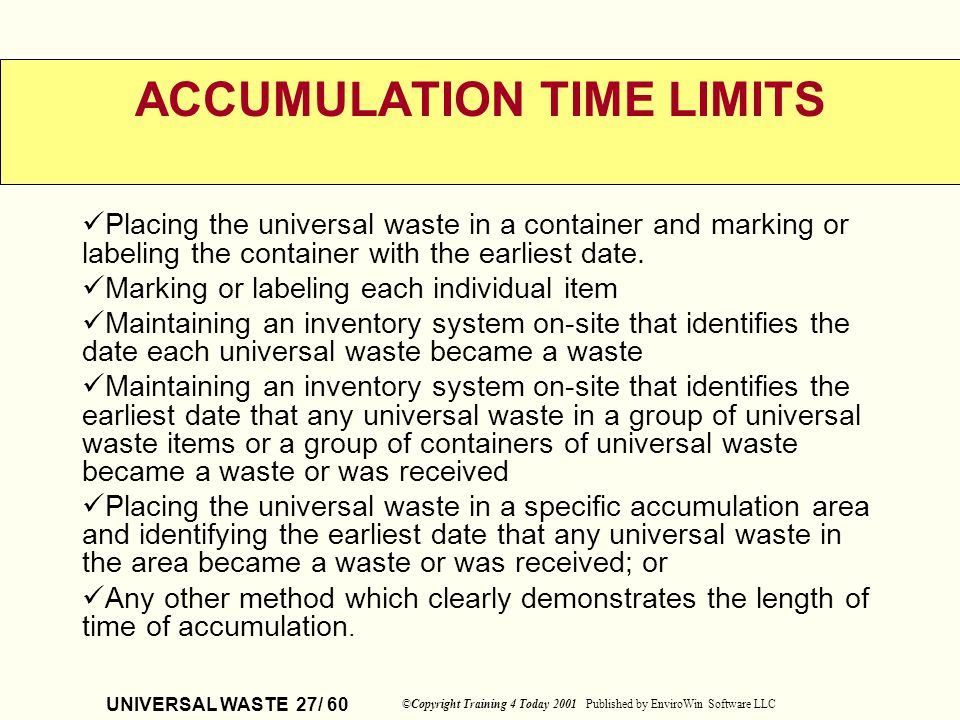 UNIVERSAL WASTE 27/ 60 ©Copyright Training 4 Today 2001 Published by EnviroWin Software LLC ACCUMULATION TIME LIMITS Placing the universal waste in a