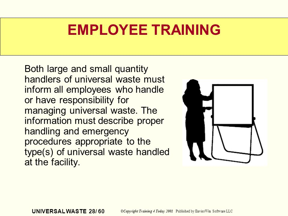 UNIVERSAL WASTE 28/ 60 ©Copyright Training 4 Today 2001 Published by EnviroWin Software LLC EMPLOYEE TRAINING Both large and small quantity handlers o