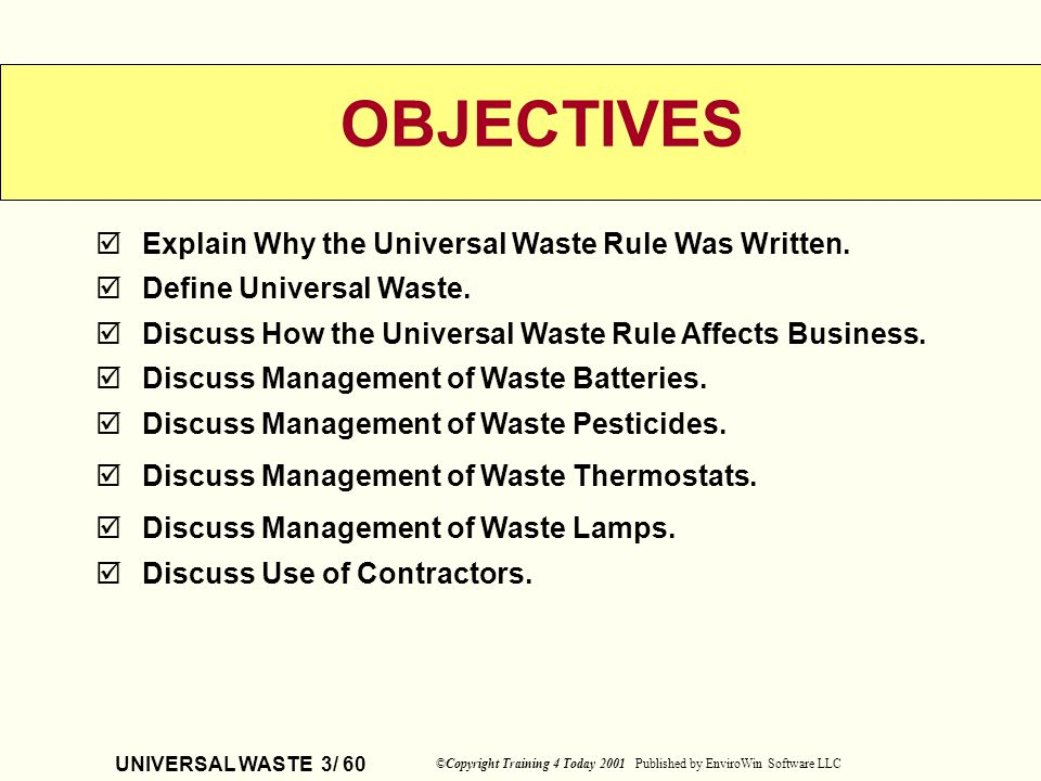 UNIVERSAL WASTE 3/ 60 ©Copyright Training 4 Today 2001 Published by EnviroWin Software LLC Explain Why the Universal Waste Rule Was Written. Define Un