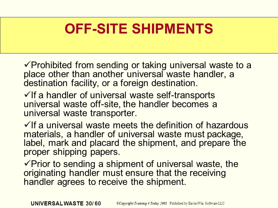 UNIVERSAL WASTE 30/ 60 ©Copyright Training 4 Today 2001 Published by EnviroWin Software LLC OFF-SITE SHIPMENTS Prohibited from sending or taking unive