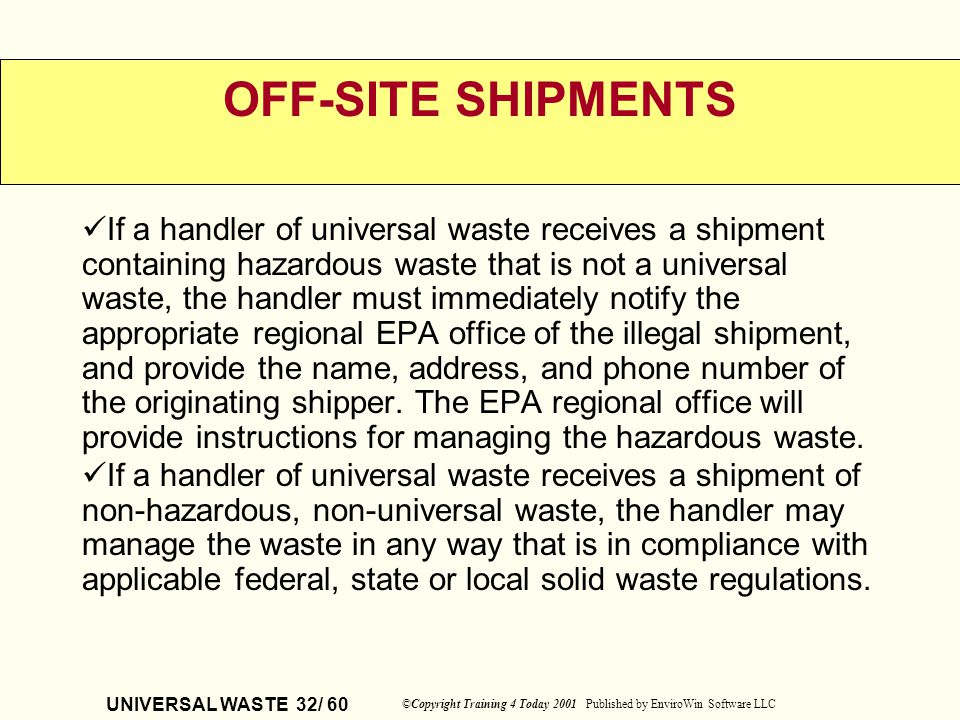UNIVERSAL WASTE 32/ 60 ©Copyright Training 4 Today 2001 Published by EnviroWin Software LLC OFF-SITE SHIPMENTS If a handler of universal waste receive