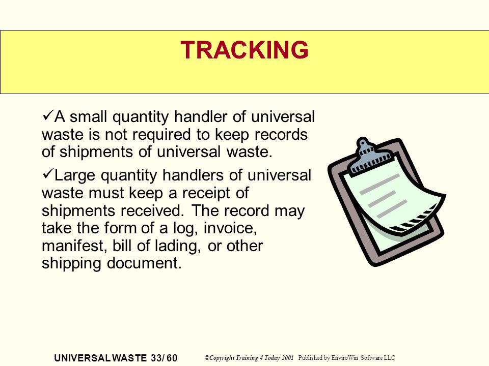 UNIVERSAL WASTE 33/ 60 ©Copyright Training 4 Today 2001 Published by EnviroWin Software LLC TRACKING A small quantity handler of universal waste is no
