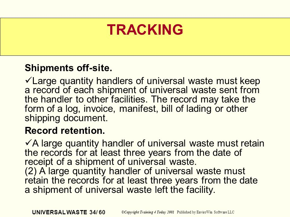 UNIVERSAL WASTE 34/ 60 ©Copyright Training 4 Today 2001 Published by EnviroWin Software LLC TRACKING Shipments off-site. Large quantity handlers of un
