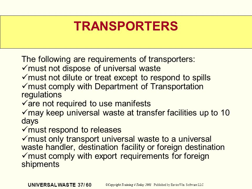 UNIVERSAL WASTE 37/ 60 ©Copyright Training 4 Today 2001 Published by EnviroWin Software LLC TRANSPORTERS The following are requirements of transporter