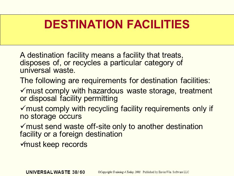 UNIVERSAL WASTE 38/ 60 ©Copyright Training 4 Today 2001 Published by EnviroWin Software LLC DESTINATION FACILITIES A destination facility means a faci