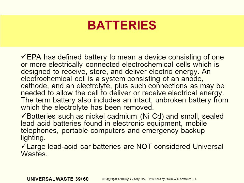 UNIVERSAL WASTE 39/ 60 ©Copyright Training 4 Today 2001 Published by EnviroWin Software LLC BATTERIES EPA has defined battery to mean a device consist