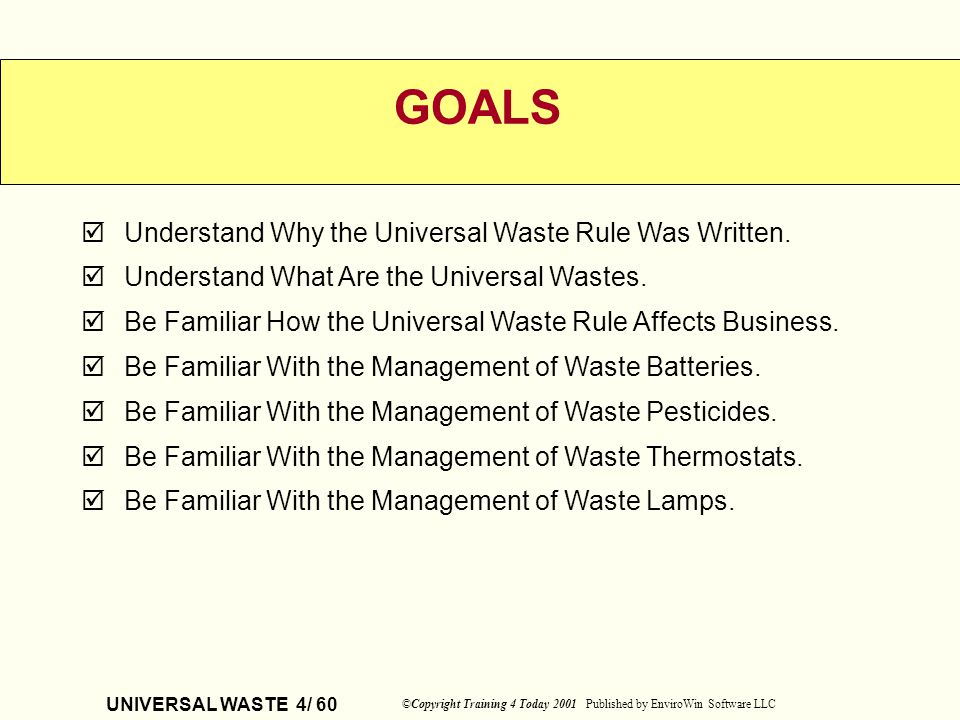 UNIVERSAL WASTE 4/ 60 ©Copyright Training 4 Today 2001 Published by EnviroWin Software LLC Understand Why the Universal Waste Rule Was Written. Unders