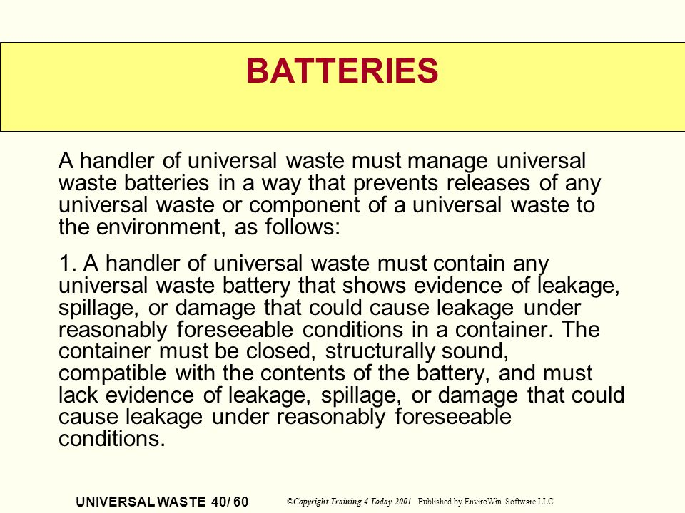 UNIVERSAL WASTE 40/ 60 ©Copyright Training 4 Today 2001 Published by EnviroWin Software LLC BATTERIES A handler of universal waste must manage univers