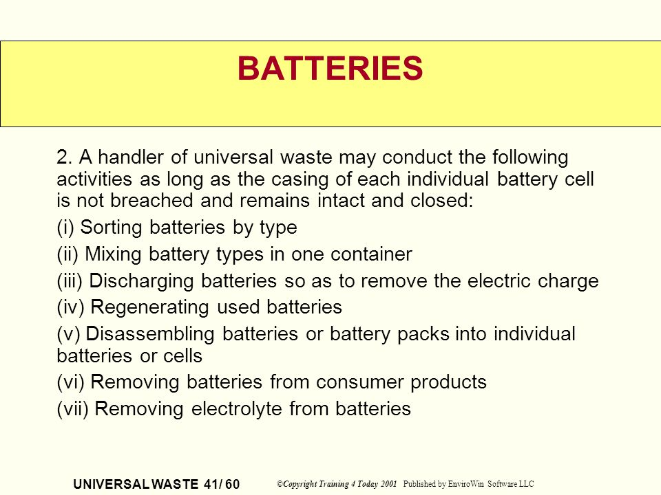 UNIVERSAL WASTE 41/ 60 ©Copyright Training 4 Today 2001 Published by EnviroWin Software LLC BATTERIES 2. A handler of universal waste may conduct the