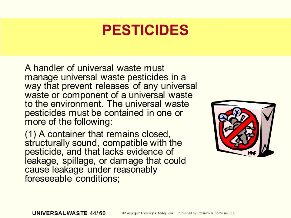 UNIVERSAL WASTE 44/ 60 ©Copyright Training 4 Today 2001 Published by EnviroWin Software LLC PESTICIDES A handler of universal waste must manage univer