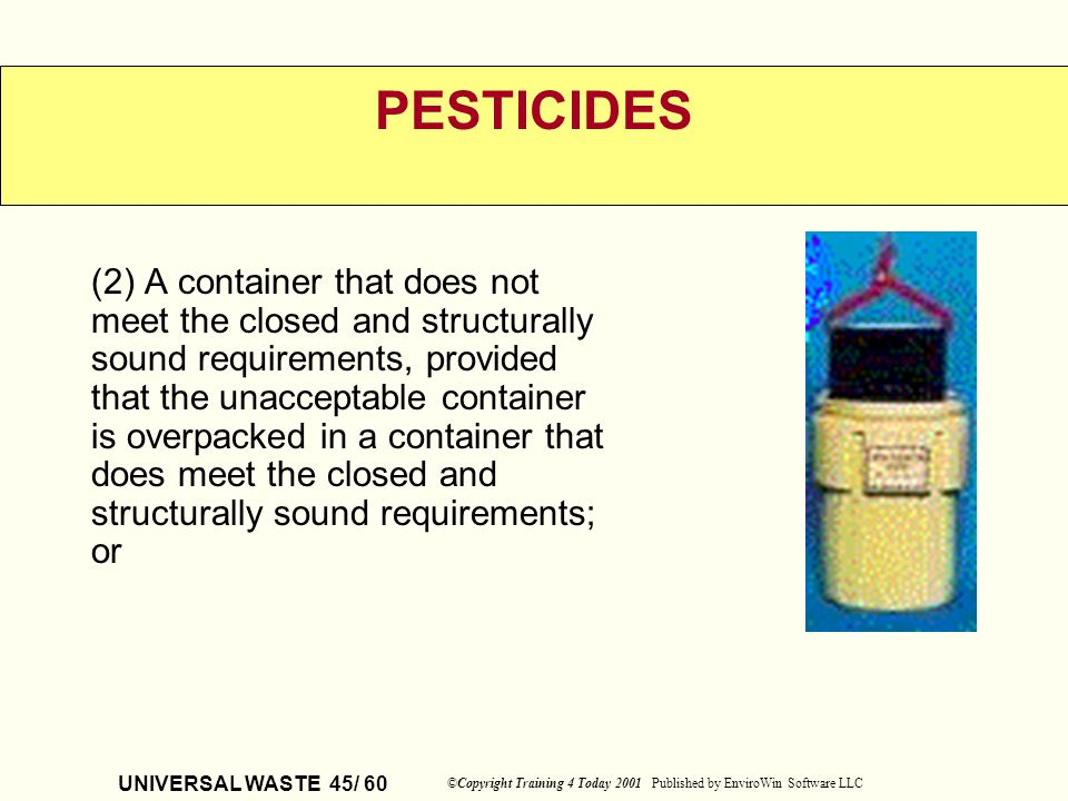 UNIVERSAL WASTE 45/ 60 ©Copyright Training 4 Today 2001 Published by EnviroWin Software LLC PESTICIDES (2) A container that does not meet the closed a