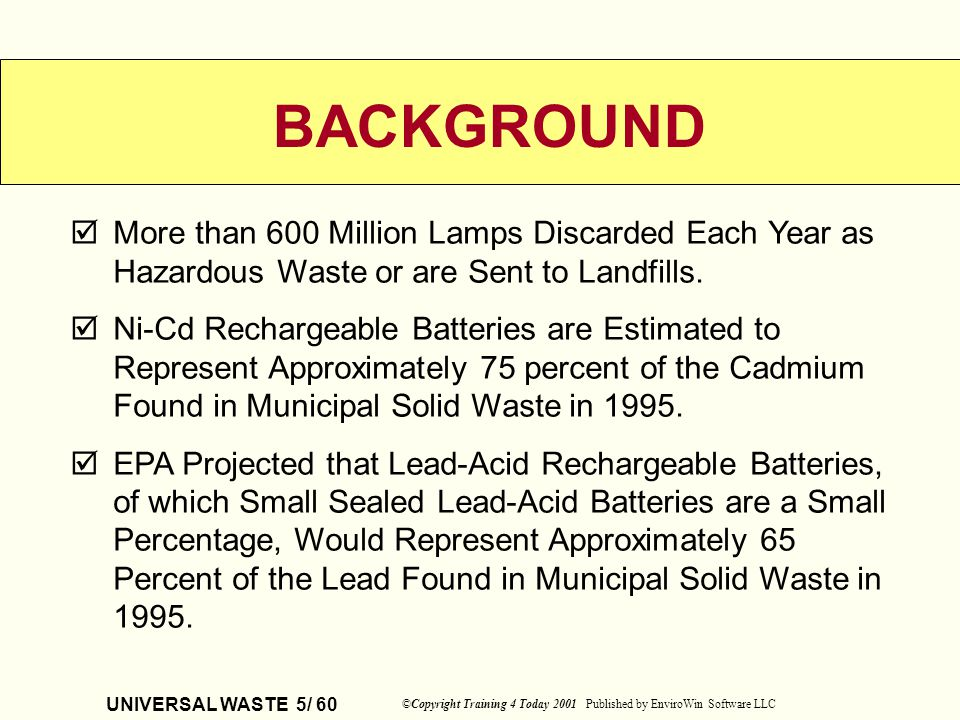 UNIVERSAL WASTE 5/ 60 ©Copyright Training 4 Today 2001 Published by EnviroWin Software LLC BACKGROUND More than 600 Million Lamps Discarded Each Year