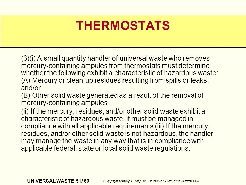 UNIVERSAL WASTE 51/ 60 ©Copyright Training 4 Today 2001 Published by EnviroWin Software LLC THERMOSTATS (3)(i) A small quantity handler of universal w