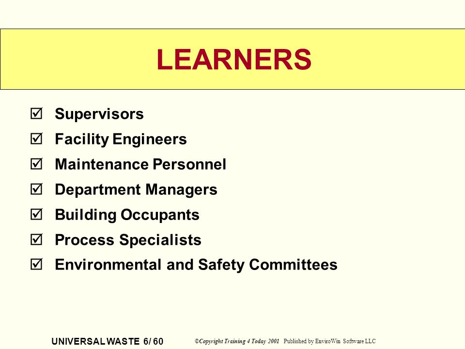 UNIVERSAL WASTE 6/ 60 ©Copyright Training 4 Today 2001 Published by EnviroWin Software LLC Supervisors Facility Engineers Maintenance Personnel Depart