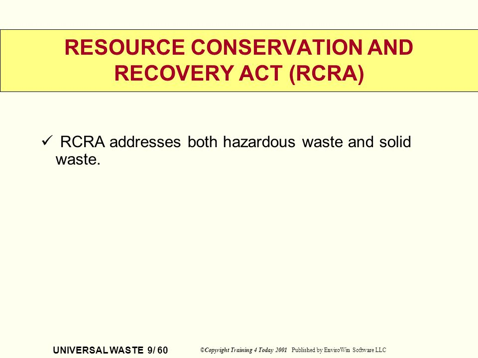 UNIVERSAL WASTE 9/ 60 ©Copyright Training 4 Today 2001 Published by EnviroWin Software LLC RESOURCE CONSERVATION AND RECOVERY ACT (RCRA) RCRA addresse