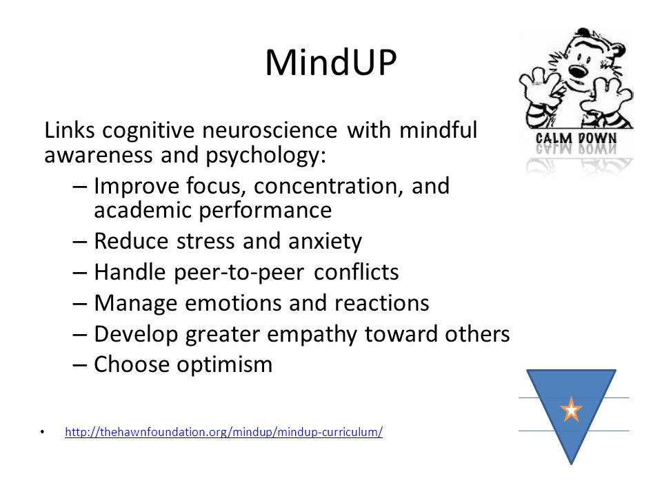 MindUP Links cognitive neuroscience with mindful awareness and psychology: – Improve focus, concentration, and academic performance – Reduce stress an