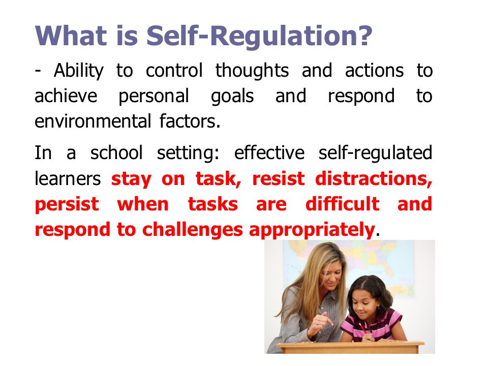What is Self-Regulation? - Ability to control thoughts and actions to achieve personal goals and respond to environmental factors. In a school setting