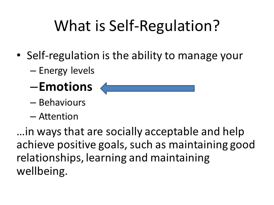 What is Self-Regulation? Self-regulation is the ability to manage your – Energy levels – Emotions – Behaviours – Attention …in ways that are socially