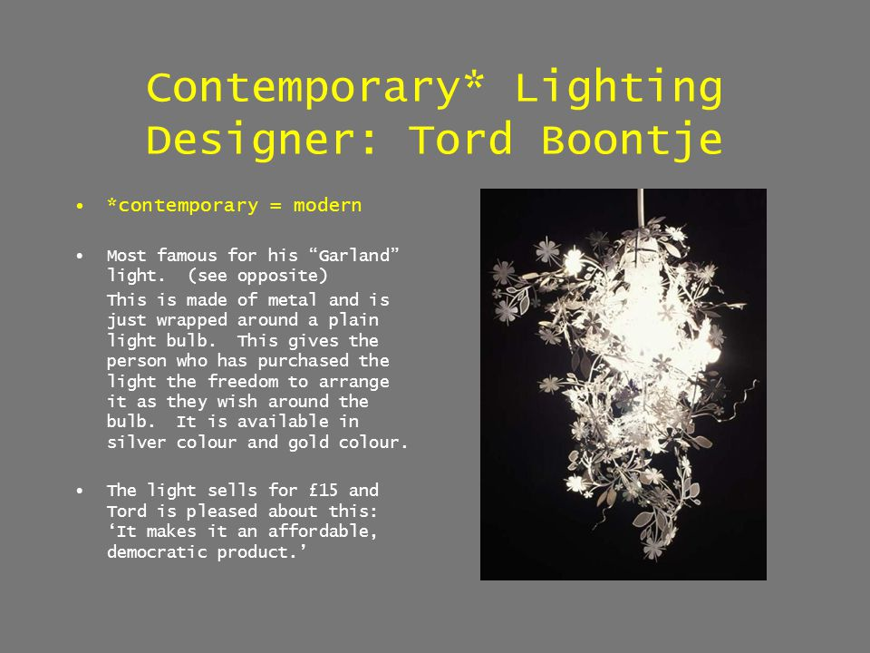 Contemporary* Lighting Designer: Tord Boontje *contemporary = modern Most famous for his Garland light. (see opposite) This is made of metal and is ju
