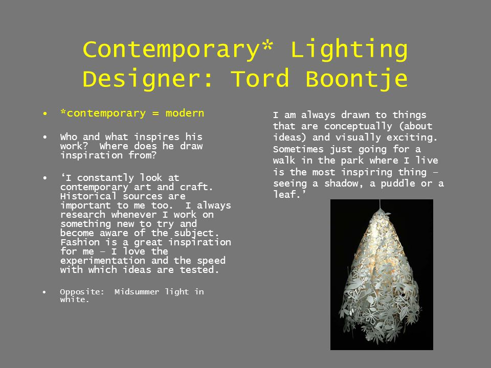 Contemporary* Lighting Designer: Tord Boontje *contemporary = modern Who and what inspires his work? Where does he draw inspiration from? I constantly