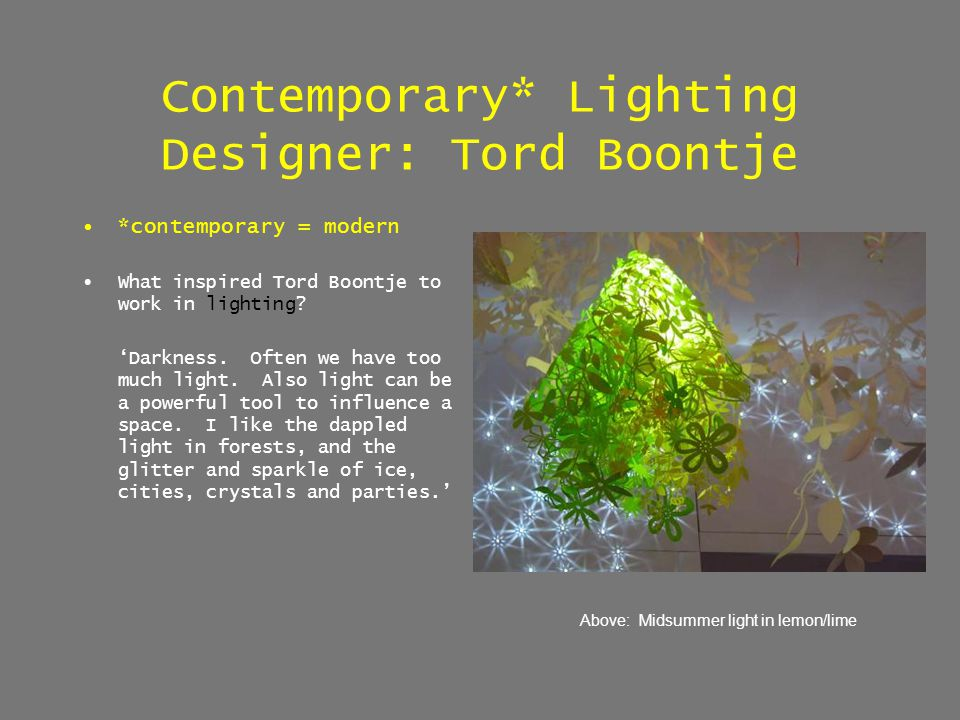Contemporary* Lighting Designer: Tord Boontje *contemporary = modern What inspired Tord Boontje to work in lighting? Darkness. Often we have too much