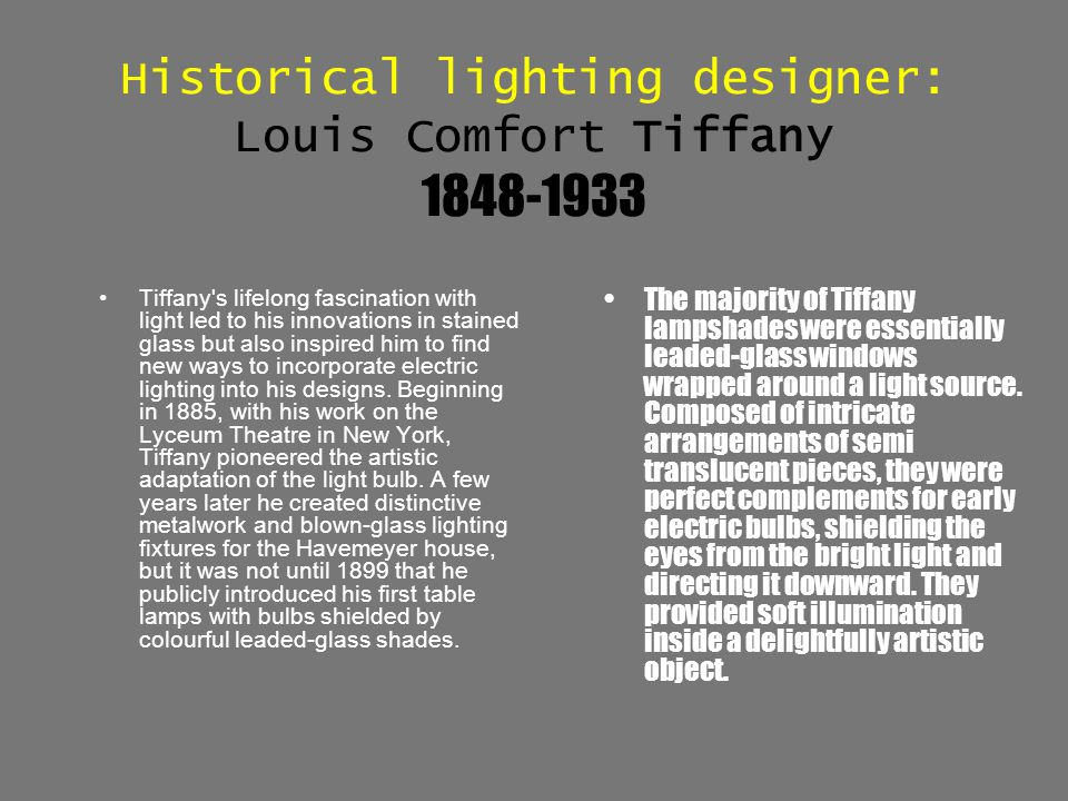 Historical lighting designer: Louis Comfort Tiffany 1848-1933 Tiffany's lifelong fascination with light led to his innovations in stained glass but al