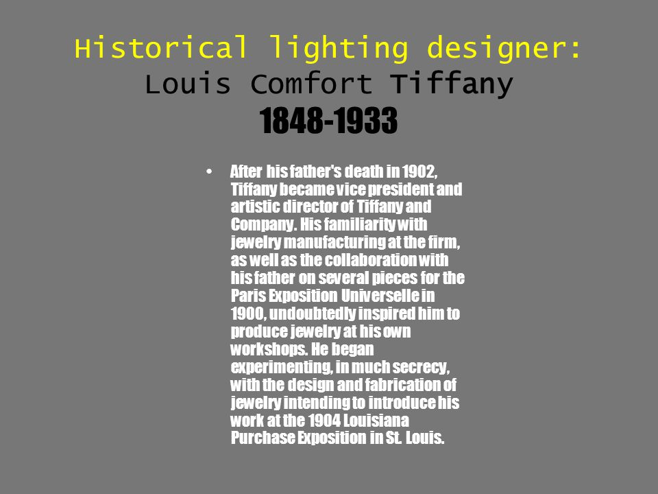 Historical lighting designer: Louis Comfort Tiffany 1848-1933 After his father's death in 1902, Tiffany became vice president and artistic director of