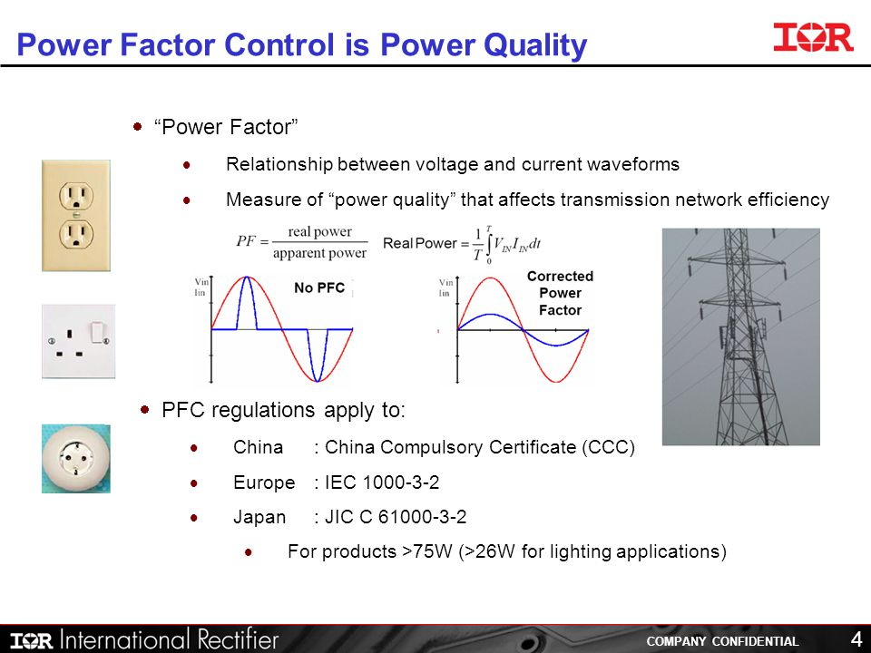 COMPANY CONFIDENTIAL 4 Power Factor Control is Power Quality PFC regulations apply to: China: China Compulsory Certificate (CCC) Europe: IEC 1000-3-2