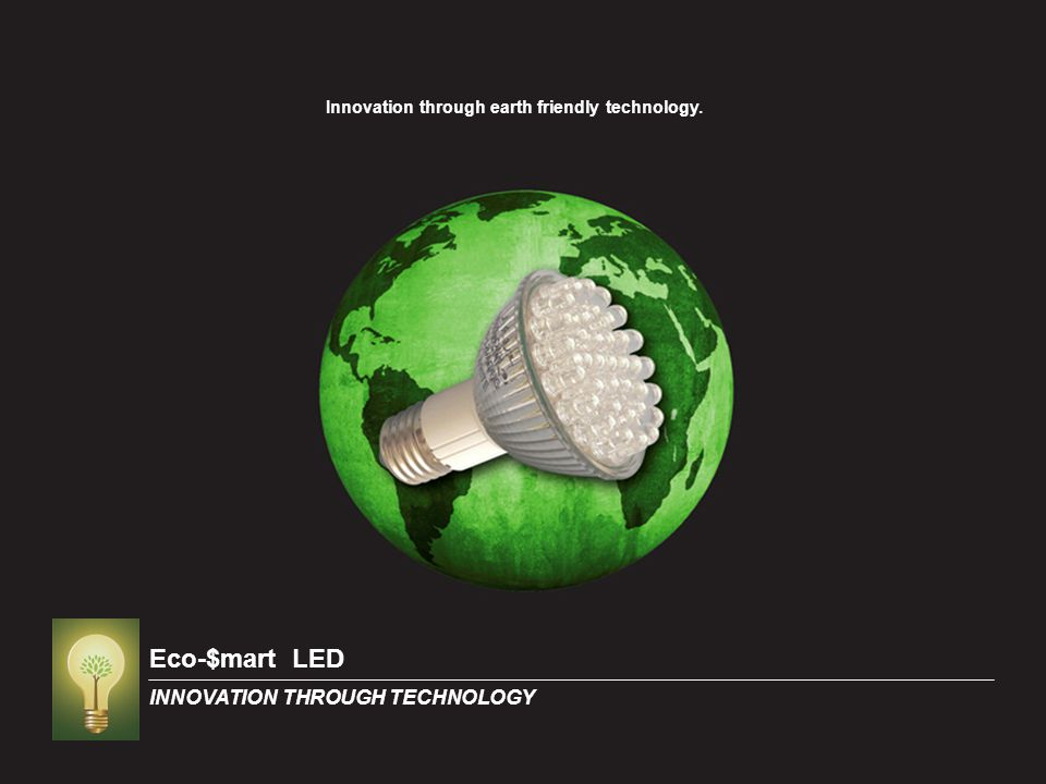 Eco-$mart LED INNOVATION THROUGH TECHNOLOGY Innovation through earth friendly technology.