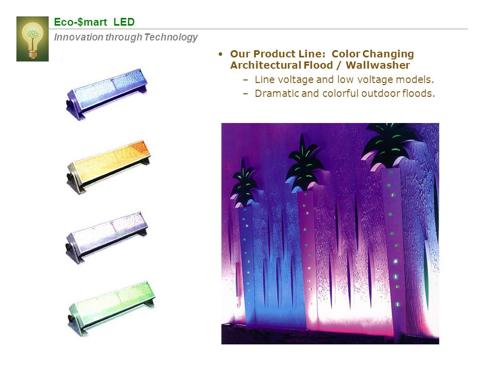 Eco-$mart LED Innovation through Technology Our Product Line: Color Changing Architectural Flood / Wallwasher –Line voltage and low voltage models. –D
