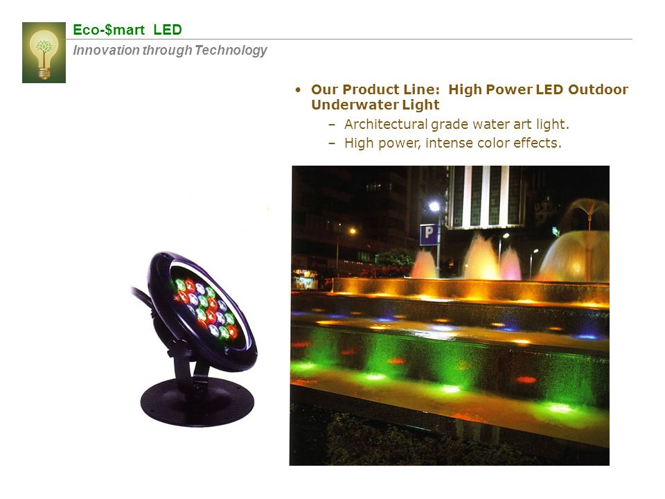 Eco-$mart LED Innovation through Technology Our Product Line: High Power LED Outdoor Underwater Light –Architectural grade water art light. –High powe
