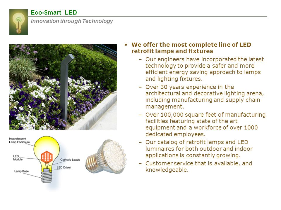 Eco-$mart LED Innovation through Technology We offer the most complete line of LED retrofit lamps and fixtures –Our engineers have incorporated the la