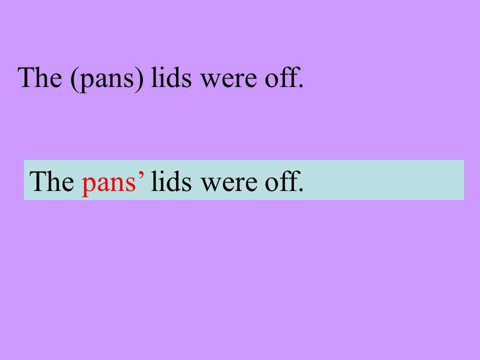 The (pans) lids were off. The pans lids were off.