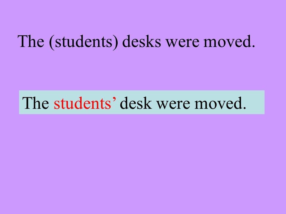 The (students) desks were moved. The students desk were moved.