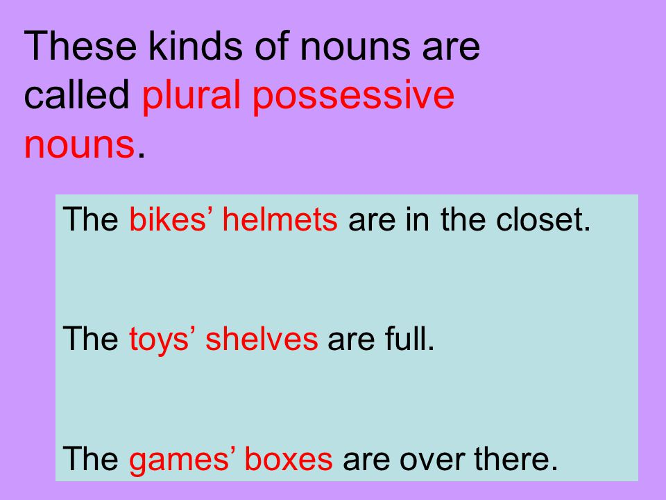 If a plural noun (shows more than one) ends in –s or –es, just add an apostrophe () at the end of the word.