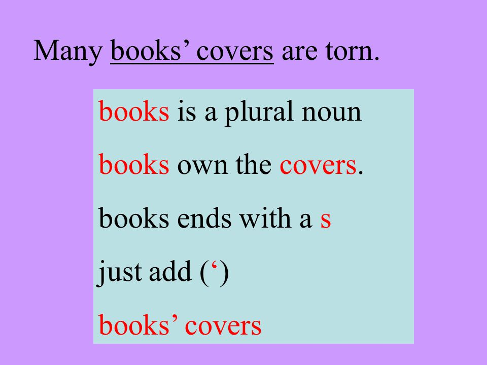 Many books covers are torn. books is a plural noun books own the covers. books ends with a s just add () books covers