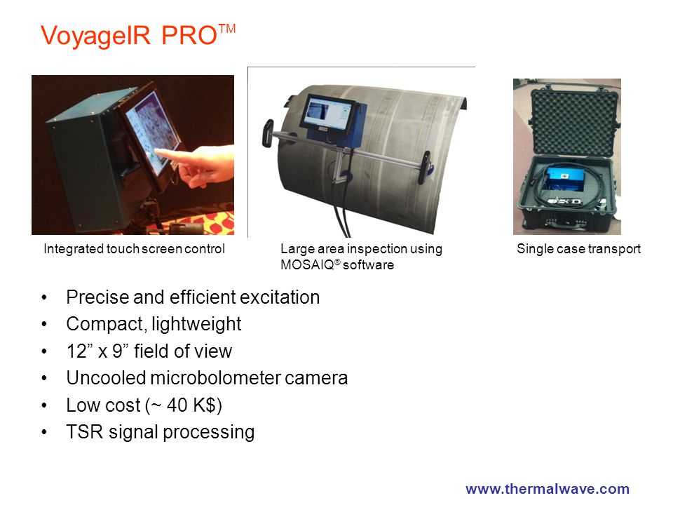 VoyageIR PRO TM Precise and efficient excitation Compact, lightweight 12 x 9 field of view Uncooled microbolometer camera Low cost (~ 40 K$) TSR signal processing Integrated touch screen controlLarge area inspection using MOSAIQ ® software Single case transport www.thermalwave.com