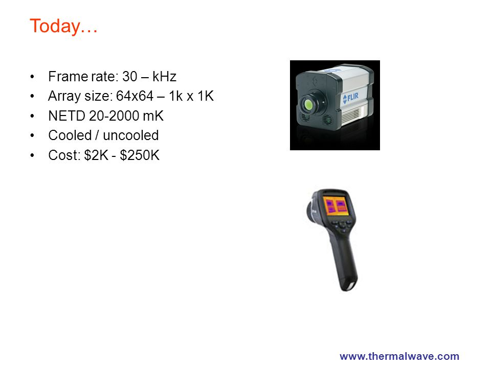 Today… Frame rate: 30 – kHz Array size: 64x64 – 1k x 1K NETD 20-2000 mK Cooled / uncooled Cost: $2K - $250K www.thermalwave.com
