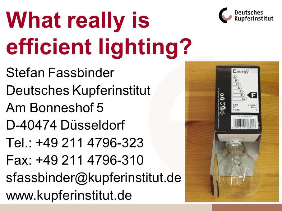 What really is efficient lighting? Stefan Fassbinder Deutsches Kupferinstitut Am Bonneshof 5 D-40474 Düsseldorf Tel.: +49 211 4796-323 Fax: +49 211 47