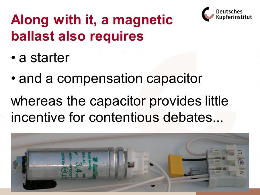 Along with it, a magnetic ballast also requires a starter and a compensation capacitor whereas the capacitor provides little incentive for contentious debates...