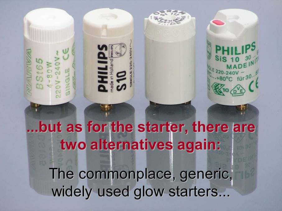 ...but as for the starter, there are two alternatives again: The commonplace, generic, widely used glow starters...