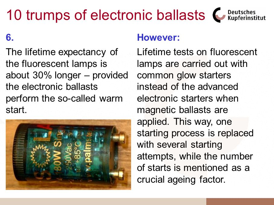 10 trumps of electronic ballasts 6. The lifetime expectancy of the fluorescent lamps is about 30% longer – provided the electronic ballasts perform th