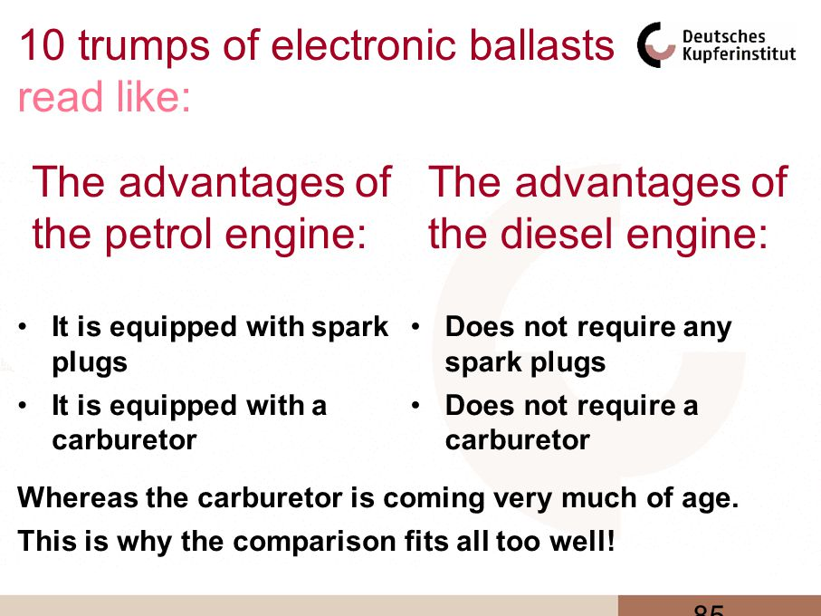 85 10 trumps of electronic ballasts read like: It is equipped with spark plugs It is equipped with a carburetor Does not require any spark plugs Does not require a carburetor The advantages of the diesel engine: The advantages of the petrol engine: Whereas the carburetor is coming very much of age.