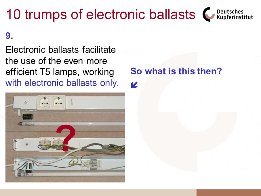 10 trumps of electronic ballasts 9. Electronic ballasts facilitate the use of the even more efficient T5 lamps, working with electronic ballasts only.