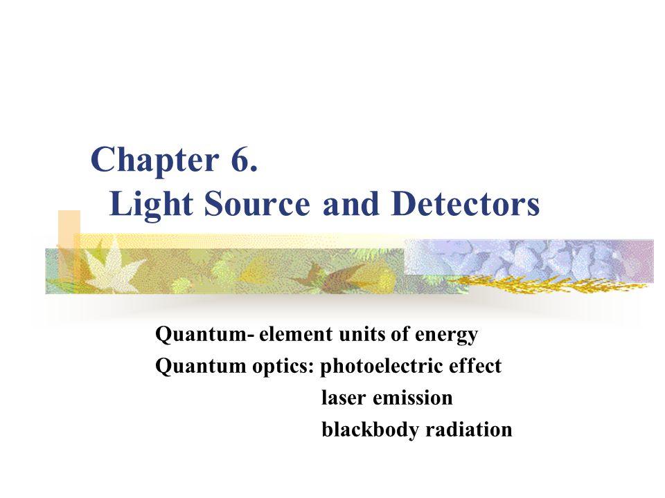 Chapter 6. Light Source and Detectors Quantum- element units of energy Quantum optics: photoelectric effect laser emission blackbody radiation