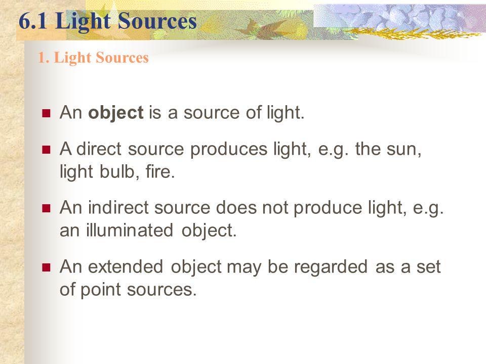 6.1 Light Sources 1. Light Sources An object is a source of light. A direct source produces light, e.g. the sun, light bulb, fire. An indirect source