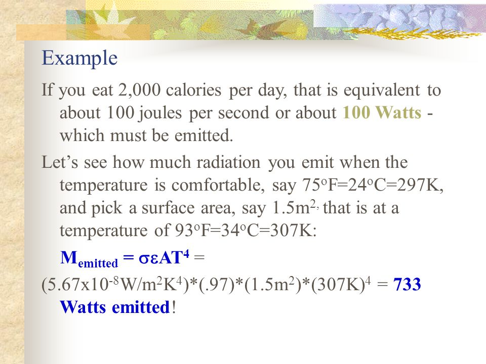 Example If you eat 2,000 calories per day, that is equivalent to about 100 joules per second or about 100 Watts - which must be emitted. Lets see how